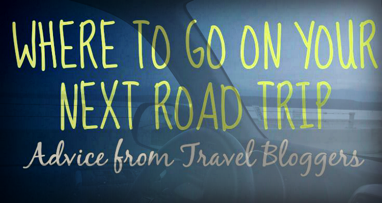 Where To Go On Your Next Road Trip - Advice from Travel Bloggers